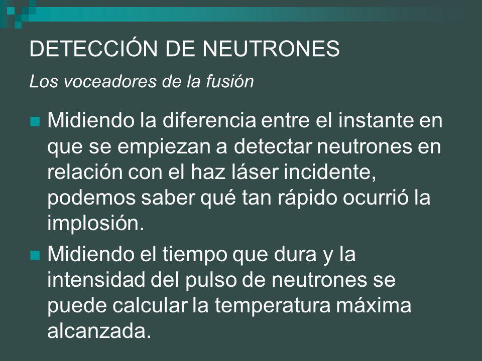 DETECCIÓN DE NEUTRONES Los voceadores de la fusión Midiendo la diferencia entre el instante en que se empiezan a detectar neutrones en relación con el haz láser incidente, podemos saber qué tan rápido ocurrió la implosión.