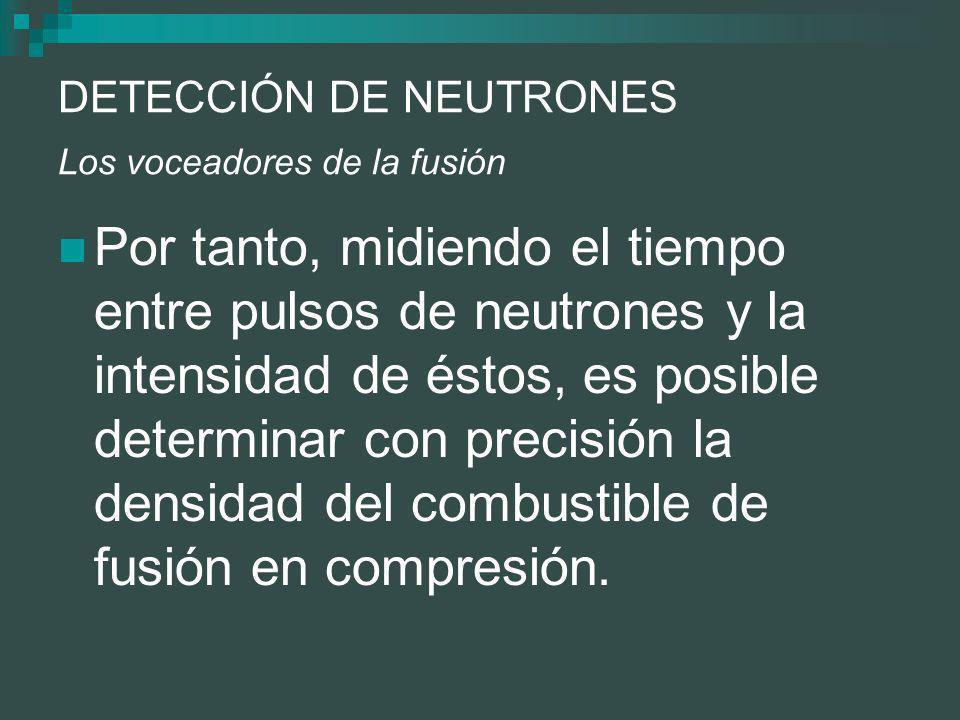 DETECCIÓN DE NEUTRONES Los voceadores de la fusión Por tanto, midiendo el tiempo entre pulsos de neutrones y la intensidad de éstos, es posible determinar con precisión la densidad del combustible de fusión en compresión.