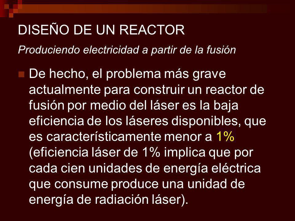 DISEÑO DE UN REACTOR Produciendo electricidad a partir de la fusión De hecho, el problema más grave actualmente para construir un reactor de fusión por medio del láser es la baja eficiencia de los láseres disponibles, que es característicamente menor a 1% (eficiencia láser de 1% implica que por cada cien unidades de energía eléctrica que consume produce una unidad de energía de radiación láser).