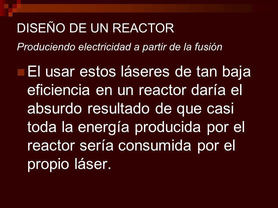 DISEÑO DE UN REACTOR Produciendo electricidad a partir de la fusión El usar estos láseres de tan baja eficiencia en un reactor daría el absurdo resultado de que casi toda la energía producida por el reactor sería consumida por el propio láser.