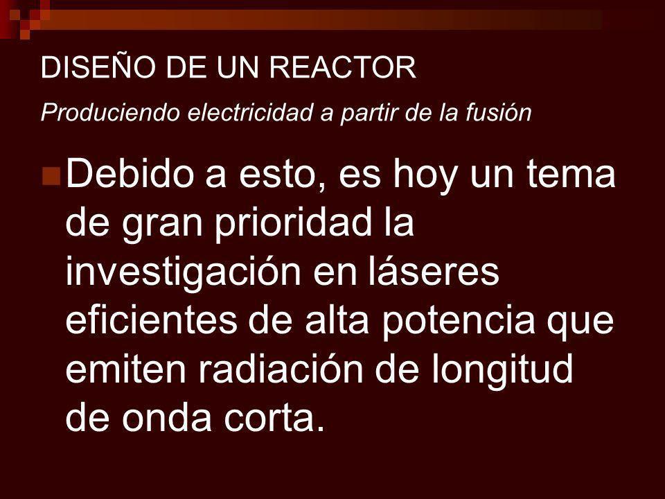 DISEÑO DE UN REACTOR Produciendo electricidad a partir de la fusión Debido a esto, es hoy un tema de gran prioridad la investigación en láseres eficientes de alta potencia que emiten radiación de longitud de onda corta.