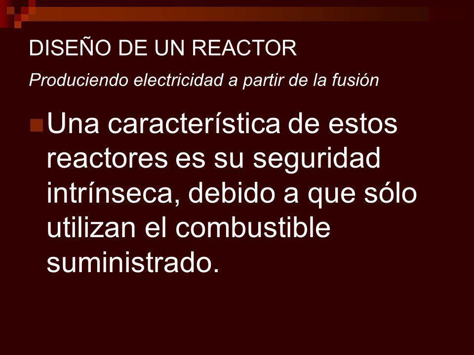 DISEÑO DE UN REACTOR Produciendo electricidad a partir de la fusión Una característica de estos reactores es su seguridad intrínseca, debido a que sólo utilizan el combustible suministrado.