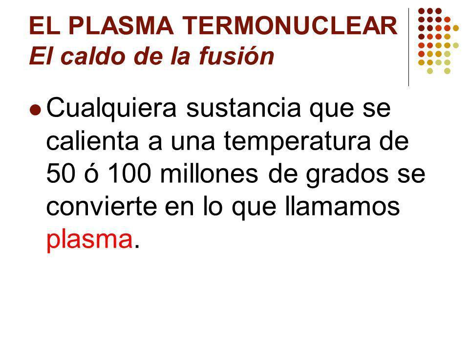 EL PLASMA TERMONUCLEAR El caldo de la fusión Cualquiera sustancia que se calienta a una temperatura de 50 ó 100 millones de grados se convierte en lo que llamamos plasma.