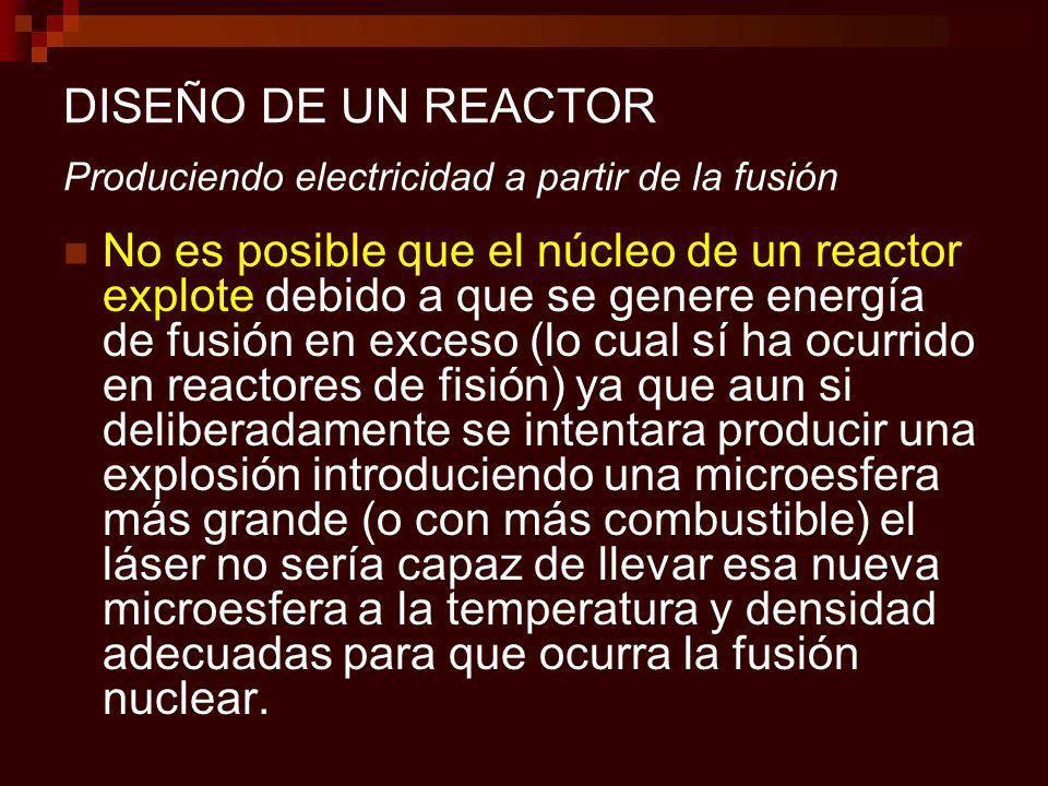 DISEÑO DE UN REACTOR Produciendo electricidad a partir de la fusión No es posible que el núcleo de un reactor explote debido a que se genere energía de fusión en exceso (lo cual sí ha ocurrido en reactores de fisión) ya que aun si deliberadamente se intentara producir una explosión introduciendo una microesfera más grande (o con más combustible) el láser no sería capaz de llevar esa nueva microesfera a la temperatura y densidad adecuadas para que ocurra la fusión nuclear.