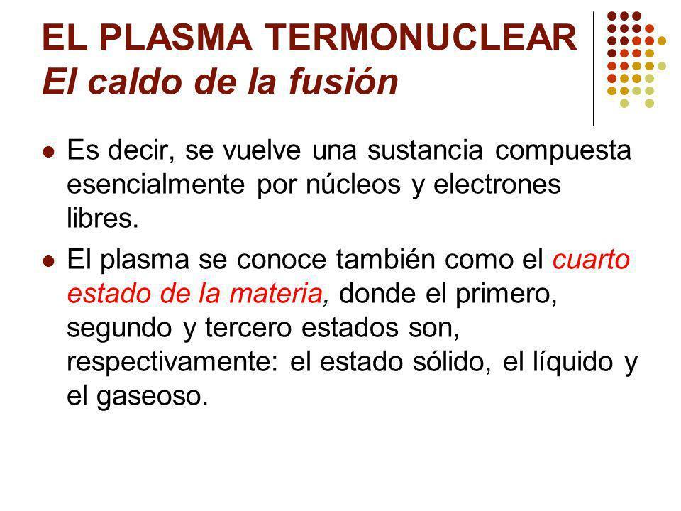 EL PLASMA TERMONUCLEAR El caldo de la fusión Es decir, se vuelve una sustancia compuesta esencialmente por núcleos y electrones libres.