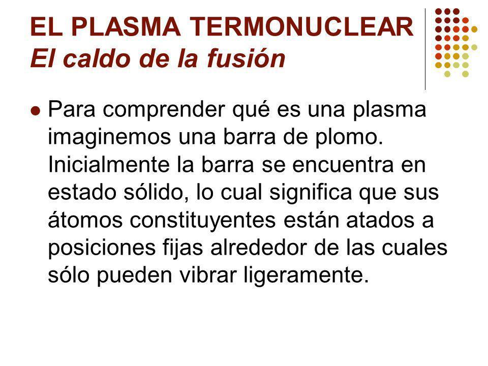 EL PLASMA TERMONUCLEAR El caldo de la fusión Para comprender qué es una plasma imaginemos una barra de plomo.