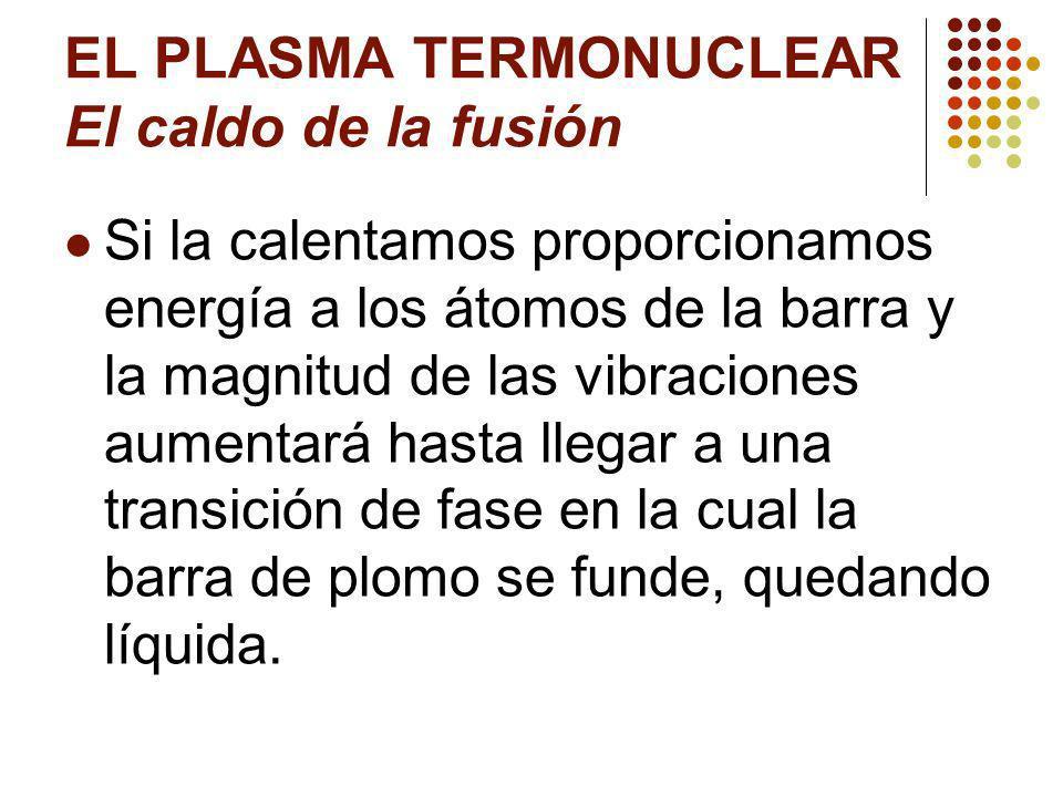 EL PLASMA TERMONUCLEAR El caldo de la fusión Si la calentamos proporcionamos energía a los átomos de la barra y la magnitud de las vibraciones aumentará hasta llegar a una transición de fase en la cual la barra de plomo se funde, quedando líquida.