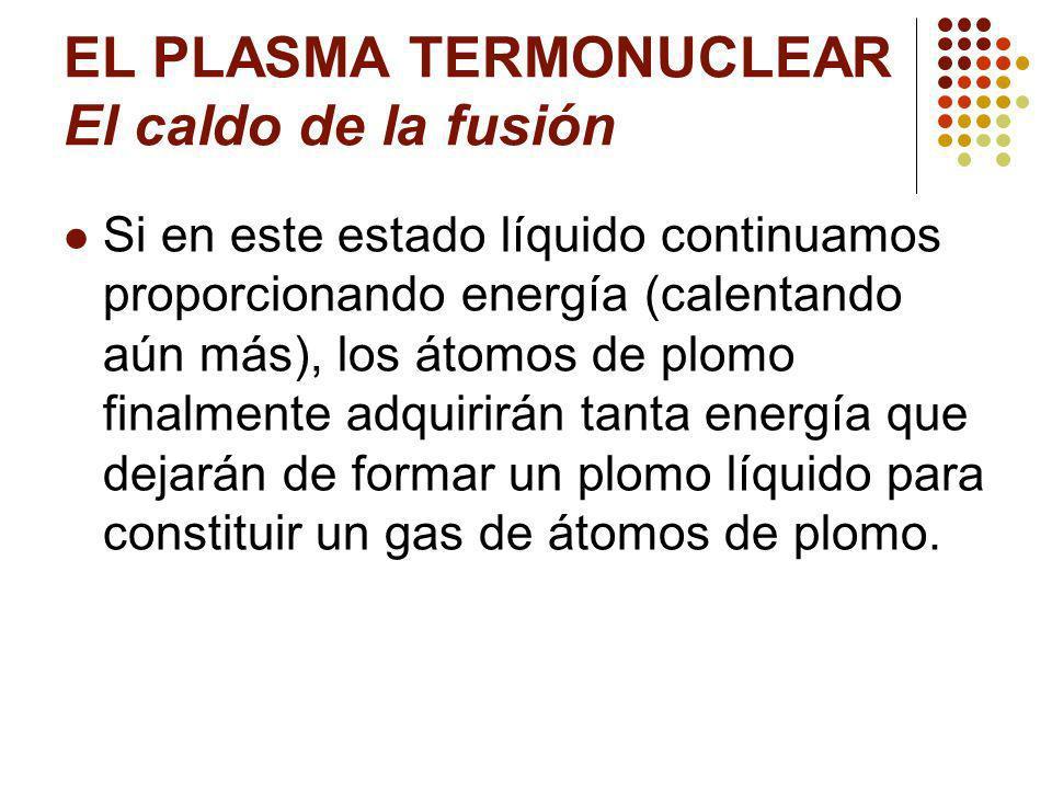 EL PLASMA TERMONUCLEAR El caldo de la fusión Si en este estado líquido continuamos proporcionando energía (calentando aún más), los átomos de plomo finalmente adquirirán tanta energía que dejarán de formar un plomo líquido para constituir un gas de átomos de plomo.