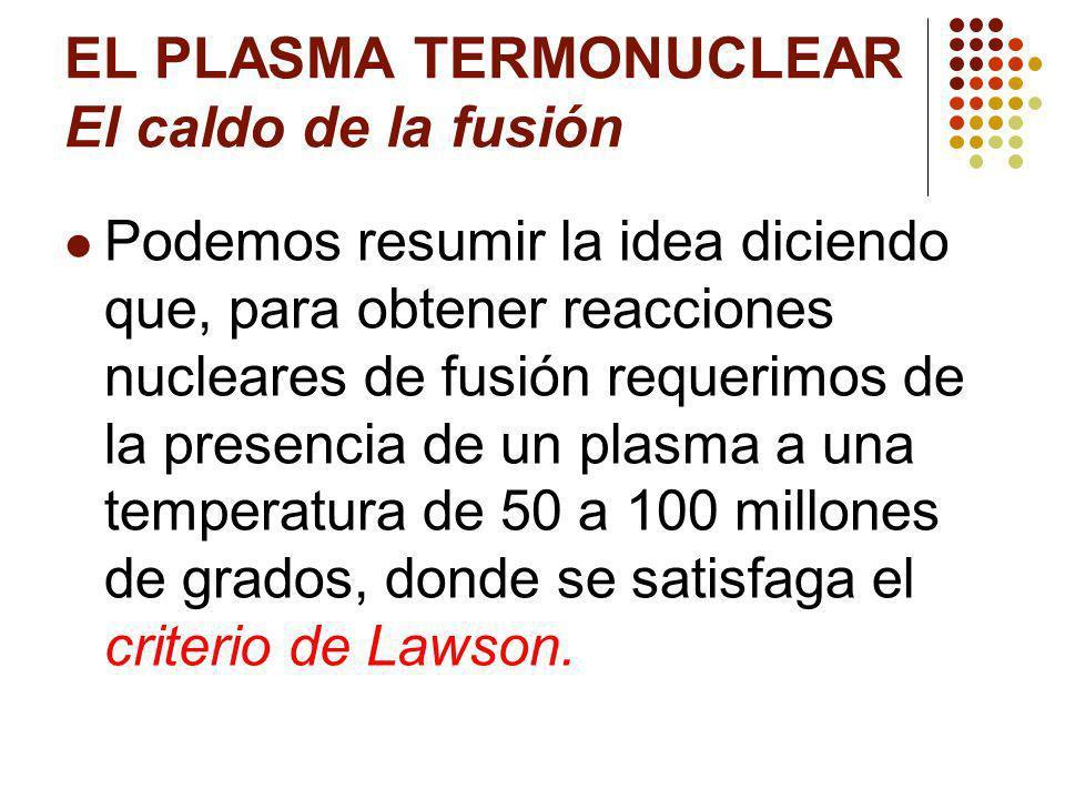 EL PLASMA TERMONUCLEAR El caldo de la fusión Podemos resumir la idea diciendo que, para obtener reacciones nucleares de fusión requerimos de la presencia de un plasma a una temperatura de 50 a 100 millones de grados, donde se satisfaga el criterio de Lawson.