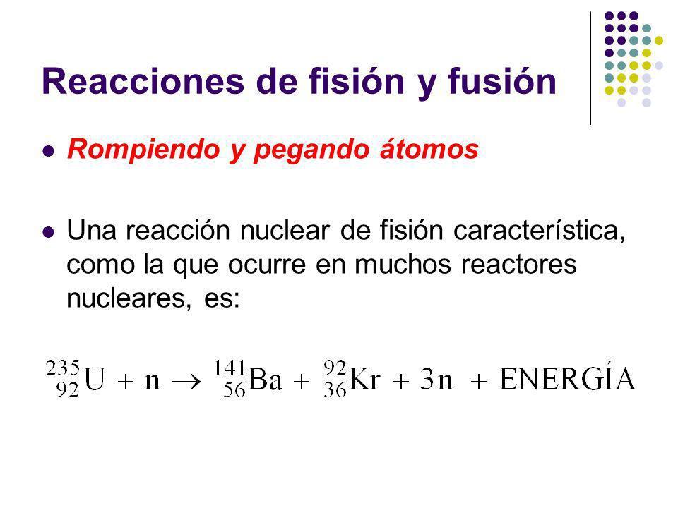 Reacciones de fisión y fusión Rompiendo y pegando átomos Una reacción nuclear de fisión característica, como la que ocurre en muchos reactores nucleares, es: