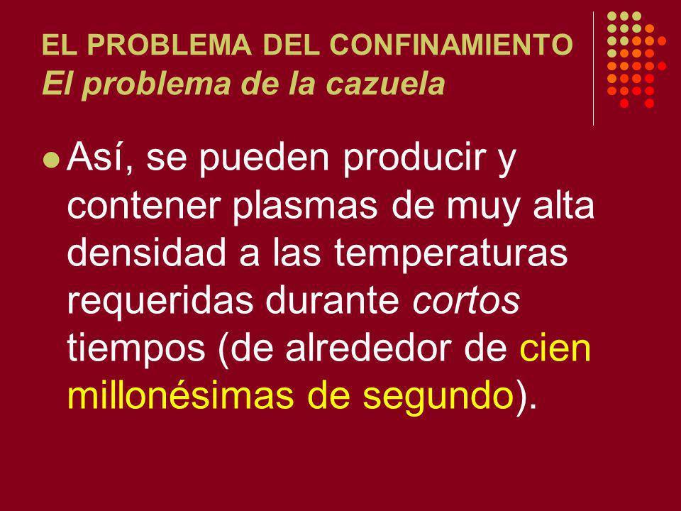 EL PROBLEMA DEL CONFINAMIENTO El problema de la cazuela Así, se pueden producir y contener plasmas de muy alta densidad a las temperaturas requeridas durante cortos tiempos (de alrededor de cien millonésimas de segundo).