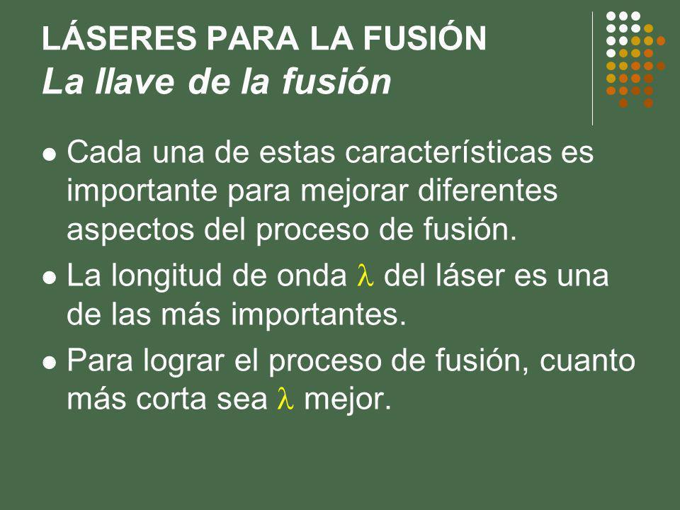 LÁSERES PARA LA FUSIÓN La llave de la fusión Cada una de estas características es importante para mejorar diferentes aspectos del proceso de fusión.