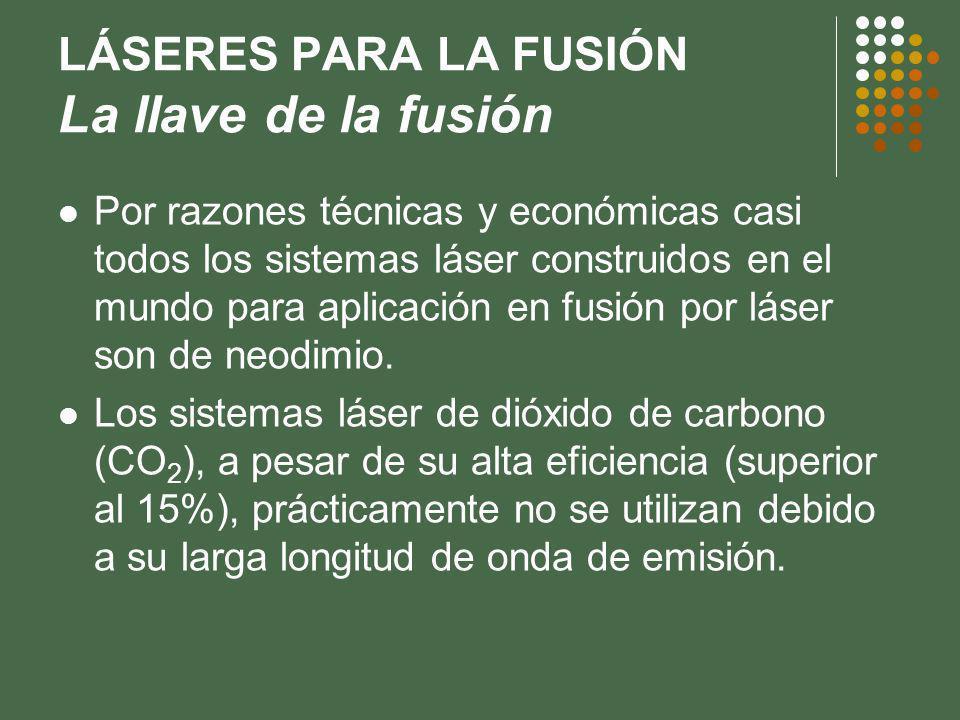 LÁSERES PARA LA FUSIÓN La llave de la fusión Por razones técnicas y económicas casi todos los sistemas láser construidos en el mundo para aplicación en fusión por láser son de neodimio.
