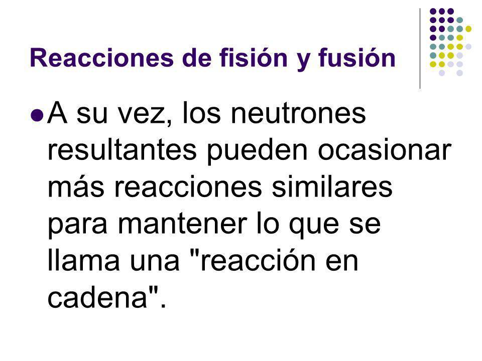 Reacciones de fisión y fusión A su vez, los neutrones resultantes pueden ocasionar más reacciones similares para mantener lo que se llama una reacción en cadena .