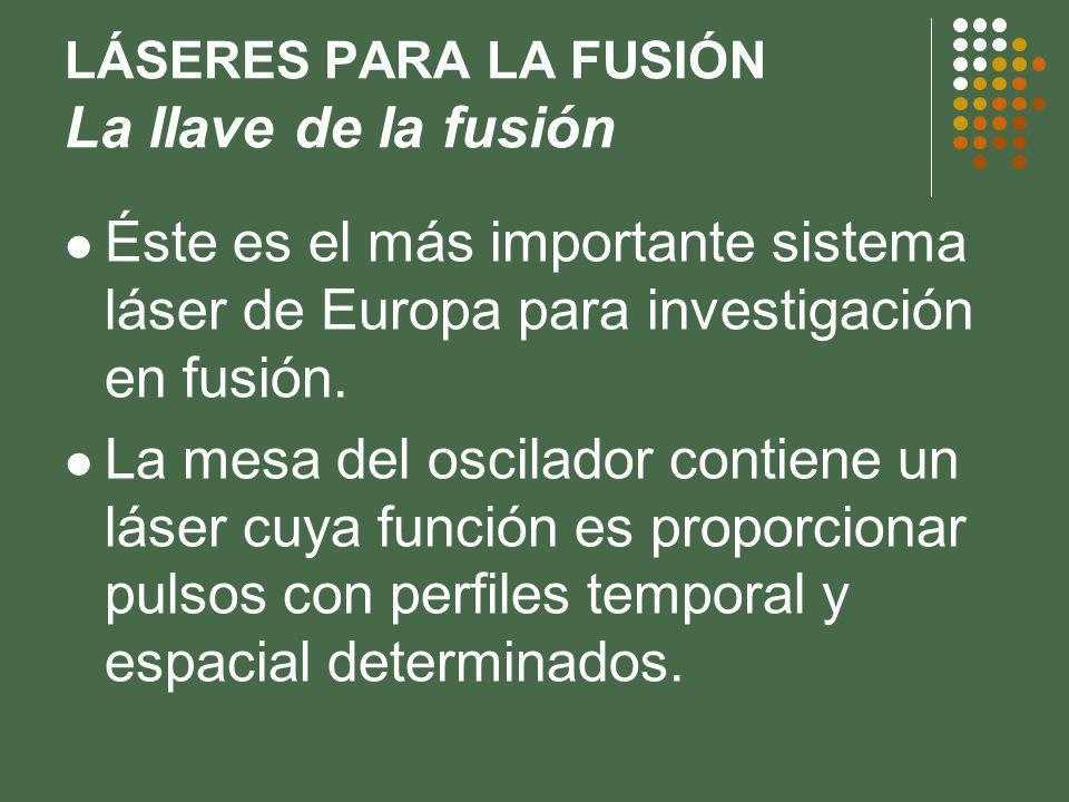 LÁSERES PARA LA FUSIÓN La llave de la fusión Éste es el más importante sistema láser de Europa para investigación en fusión.
