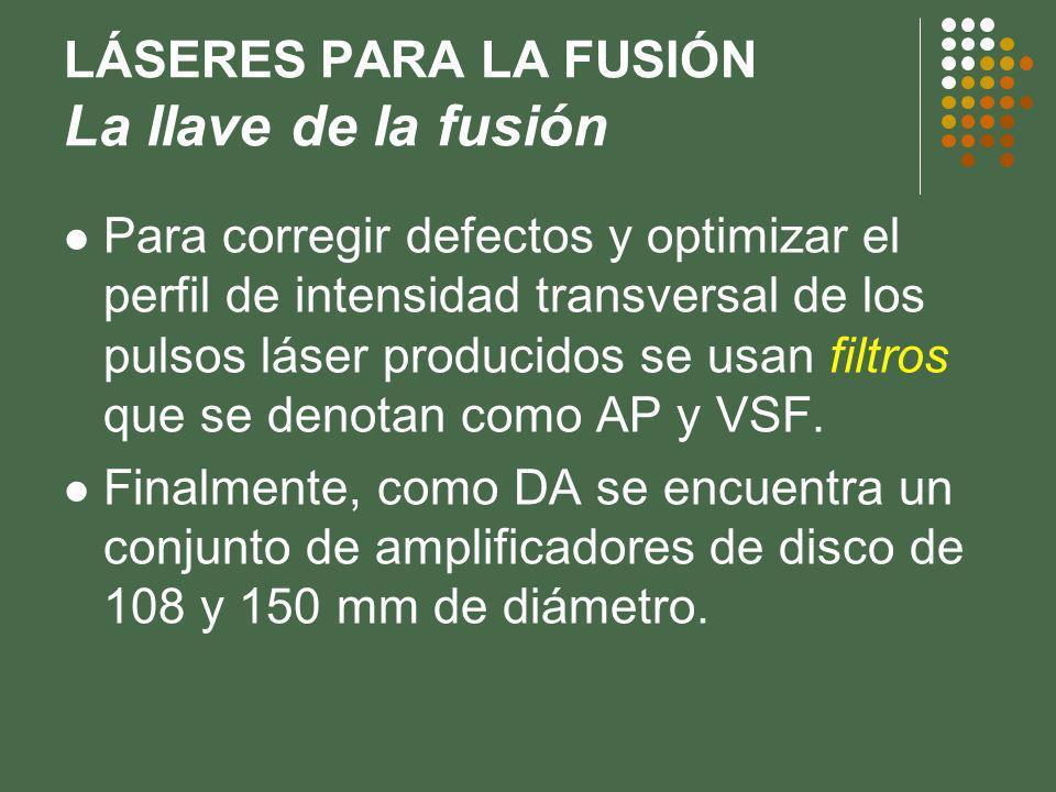 LÁSERES PARA LA FUSIÓN La llave de la fusión Para corregir defectos y optimizar el perfil de intensidad transversal de los pulsos láser producidos se usan filtros que se denotan como AP y VSF.