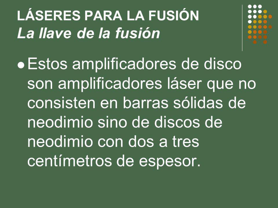 LÁSERES PARA LA FUSIÓN La llave de la fusión Estos amplificadores de disco son amplificadores láser que no consisten en barras sólidas de neodimio sino de discos de neodimio con dos a tres centímetros de espesor.