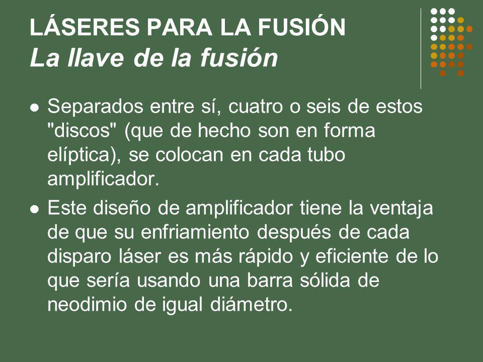 LÁSERES PARA LA FUSIÓN La llave de la fusión Separados entre sí, cuatro o seis de estos discos (que de hecho son en forma elíptica), se colocan en cada tubo amplificador.