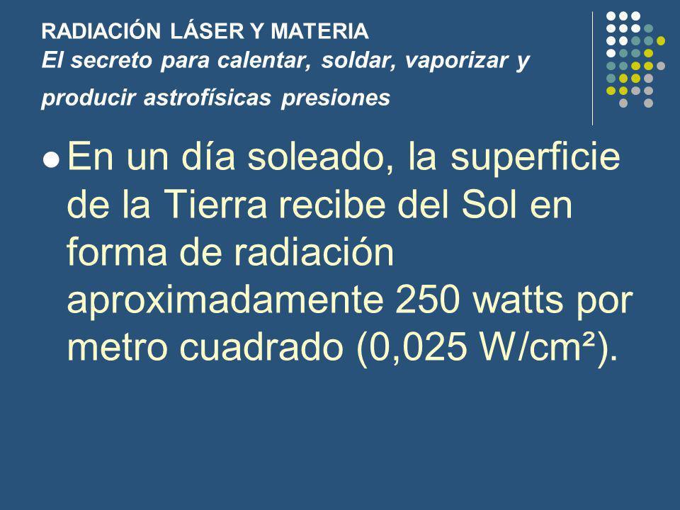 RADIACIÓN LÁSER Y MATERIA El secreto para calentar, soldar, vaporizar y producir astrofísicas presiones En un día soleado, la superficie de la Tierra recibe del Sol en forma de radiación aproximadamente 250 watts por metro cuadrado (0,025 W/cm²).