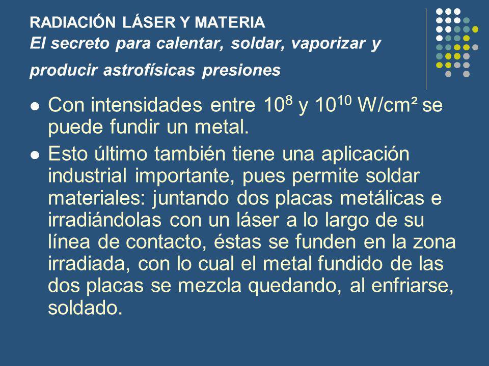 RADIACIÓN LÁSER Y MATERIA El secreto para calentar, soldar, vaporizar y producir astrofísicas presiones Con intensidades entre 10 8 y 10 10 W/cm² se puede fundir un metal.