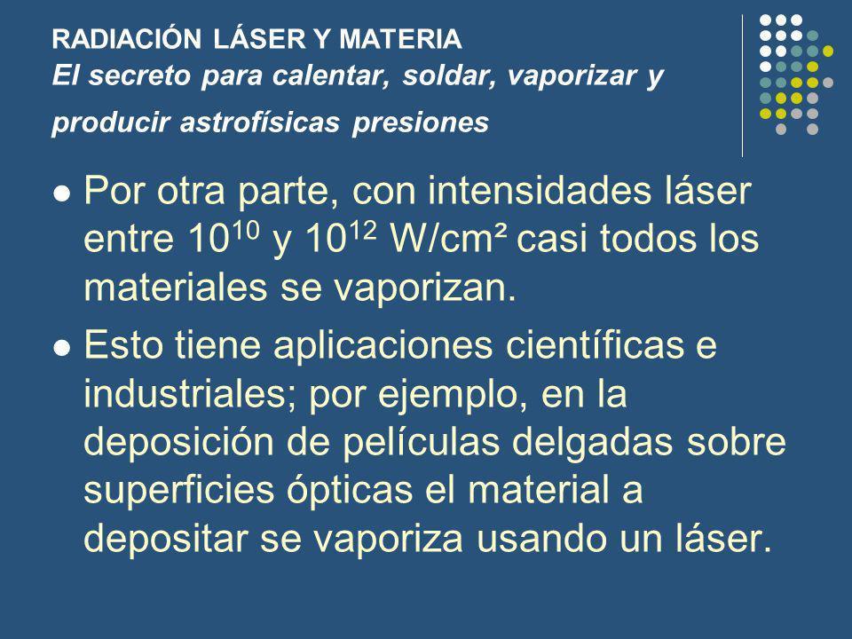 RADIACIÓN LÁSER Y MATERIA El secreto para calentar, soldar, vaporizar y producir astrofísicas presiones Por otra parte, con intensidades láser entre 10 10 y 10 12 W/cm² casi todos los materiales se vaporizan.