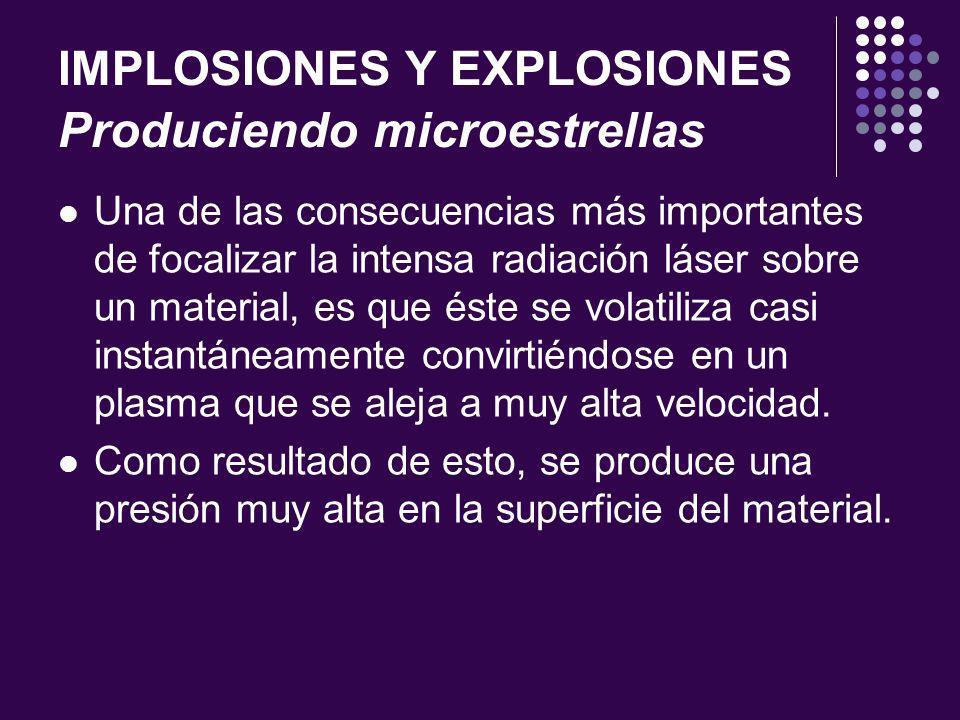 IMPLOSIONES Y EXPLOSIONES Produciendo microestrellas Una de las consecuencias más importantes de focalizar la intensa radiación láser sobre un material, es que éste se volatiliza casi instantáneamente convirtiéndose en un plasma que se aleja a muy alta velocidad.