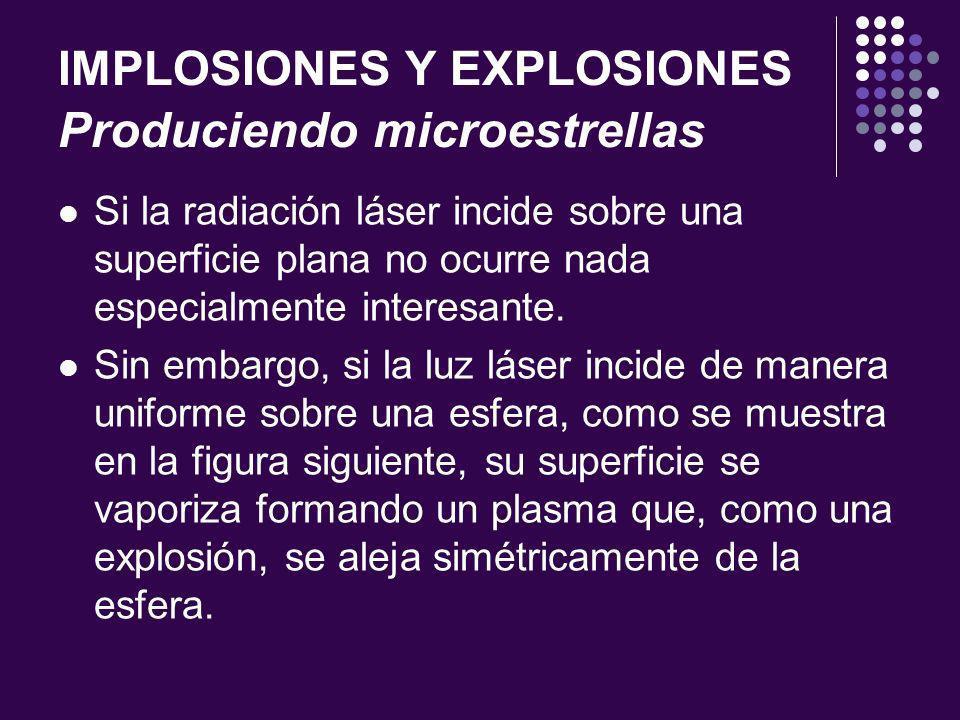 IMPLOSIONES Y EXPLOSIONES Produciendo microestrellas Si la radiación láser incide sobre una superficie plana no ocurre nada especialmente interesante.