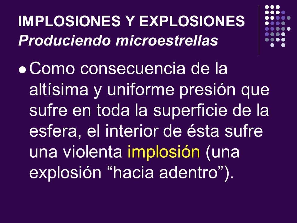 IMPLOSIONES Y EXPLOSIONES Produciendo microestrellas Como consecuencia de la altísima y uniforme presión que sufre en toda la superficie de la esfera, el interior de ésta sufre una violenta implosión (una explosión hacia adentro).