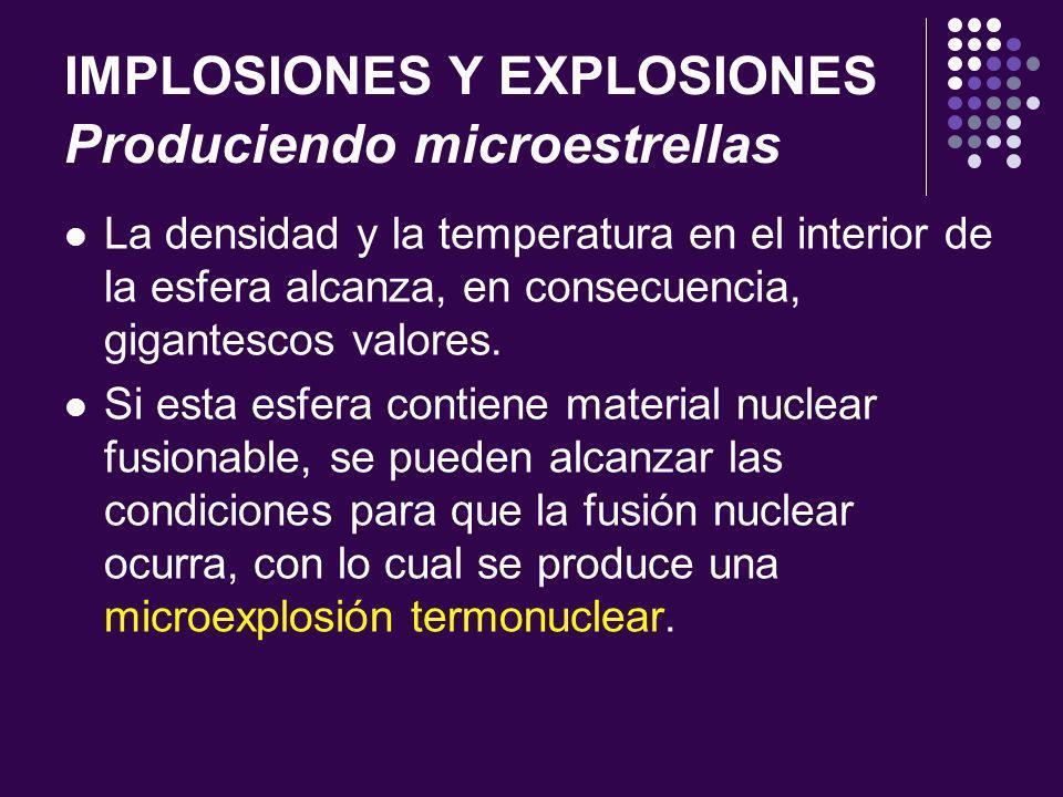 IMPLOSIONES Y EXPLOSIONES Produciendo microestrellas La densidad y la temperatura en el interior de la esfera alcanza, en consecuencia, gigantescos valores.