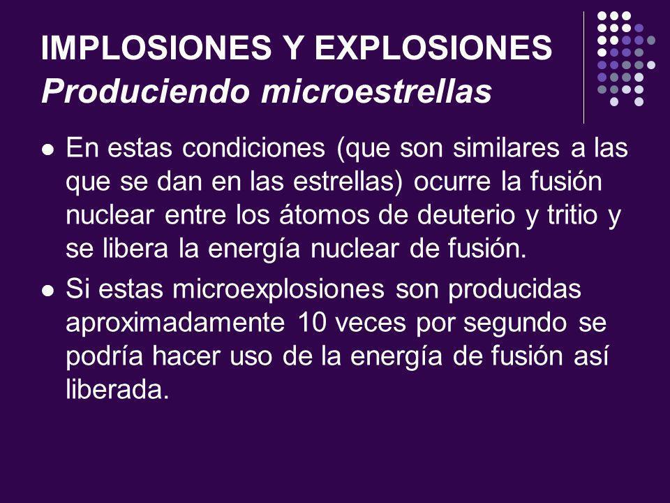 IMPLOSIONES Y EXPLOSIONES Produciendo microestrellas En estas condiciones (que son similares a las que se dan en las estrellas) ocurre la fusión nuclear entre los átomos de deuterio y tritio y se libera la energía nuclear de fusión.