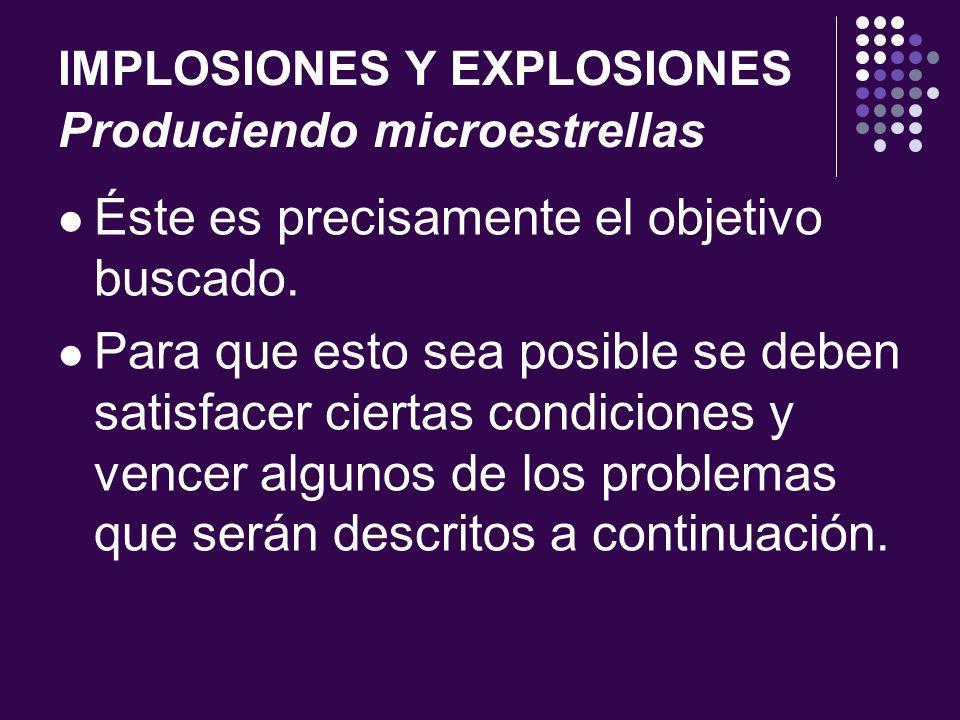 IMPLOSIONES Y EXPLOSIONES Produciendo microestrellas Éste es precisamente el objetivo buscado.