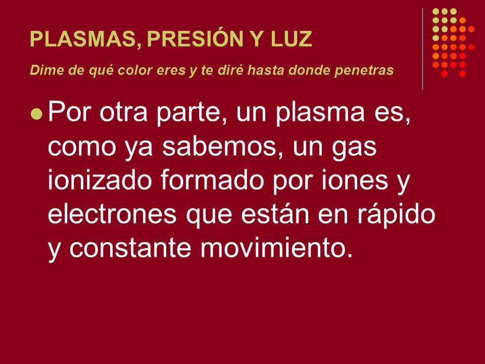 PLASMAS, PRESIÓN Y LUZ Dime de qué color eres y te diré hasta donde penetras Por otra parte, un plasma es, como ya sabemos, un gas ionizado formado por iones y electrones que están en rápido y constante movimiento.