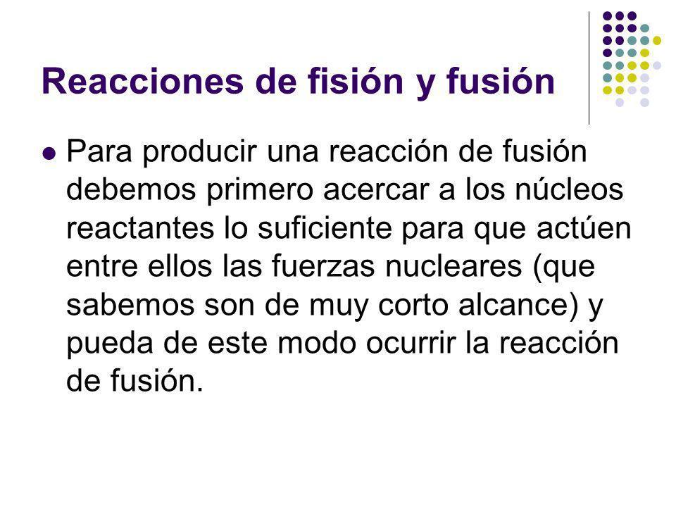 Reacciones de fisión y fusión Para producir una reacción de fusión debemos primero acercar a los núcleos reactantes lo suficiente para que actúen entre ellos las fuerzas nucleares (que sabemos son de muy corto alcance) y pueda de este modo ocurrir la reacción de fusión.