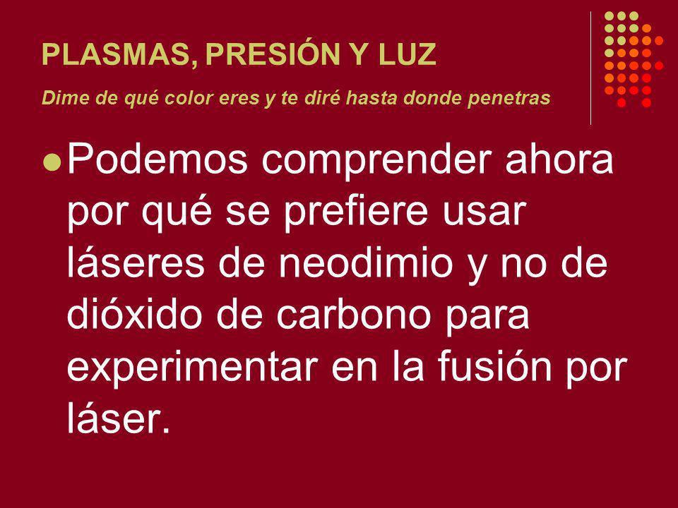 PLASMAS, PRESIÓN Y LUZ Dime de qué color eres y te diré hasta donde penetras Podemos comprender ahora por qué se prefiere usar láseres de neodimio y no de dióxido de carbono para experimentar en la fusión por láser.