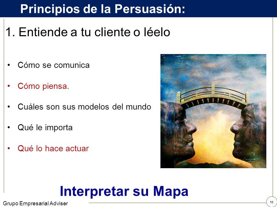 9 Grupo Empresarial Adviser 1. Entiende a tu cliente o léelo Principios de la Persuasión: 3. Oriéntelo 2. Sintonícese con su cliente