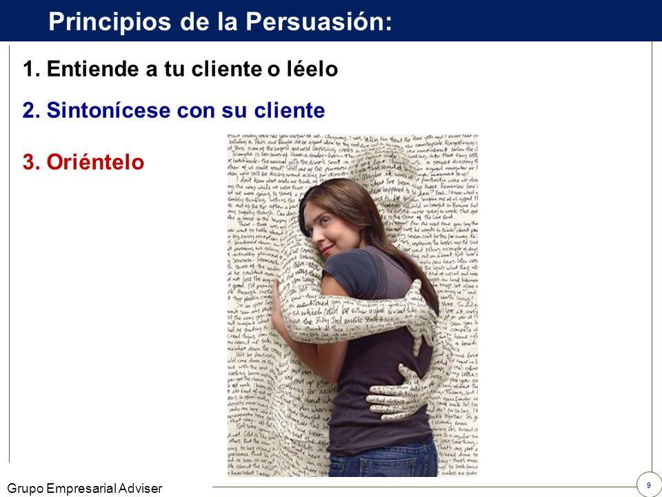 9 Grupo Empresarial Adviser 1.Entiende a tu cliente o léelo Principios de la Persuasión: 3.