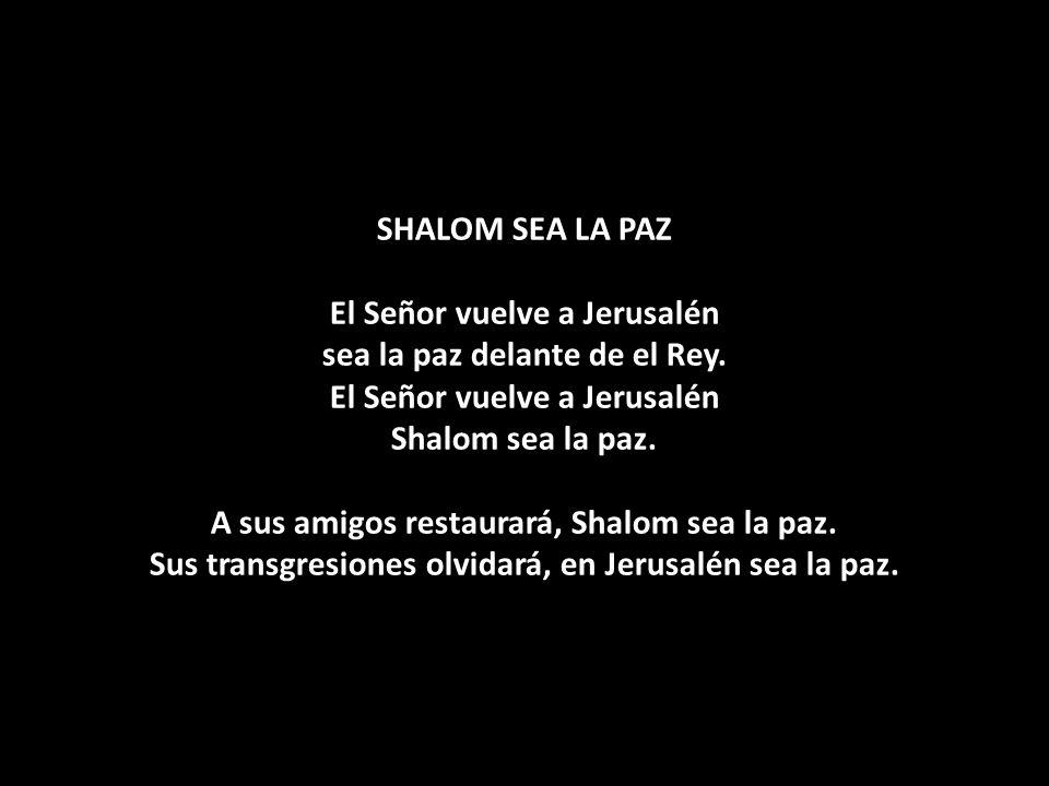 SHALOM SEA LA PAZ El Señor vuelve a Jerusalén sea la paz delante de el Rey.
