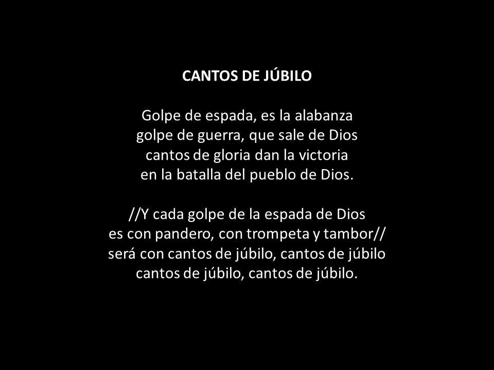 CANTOS DE JÚBILO Golpe de espada, es la alabanza golpe de guerra, que sale de Dios cantos de gloria dan la victoria en la batalla del pueblo de Dios.