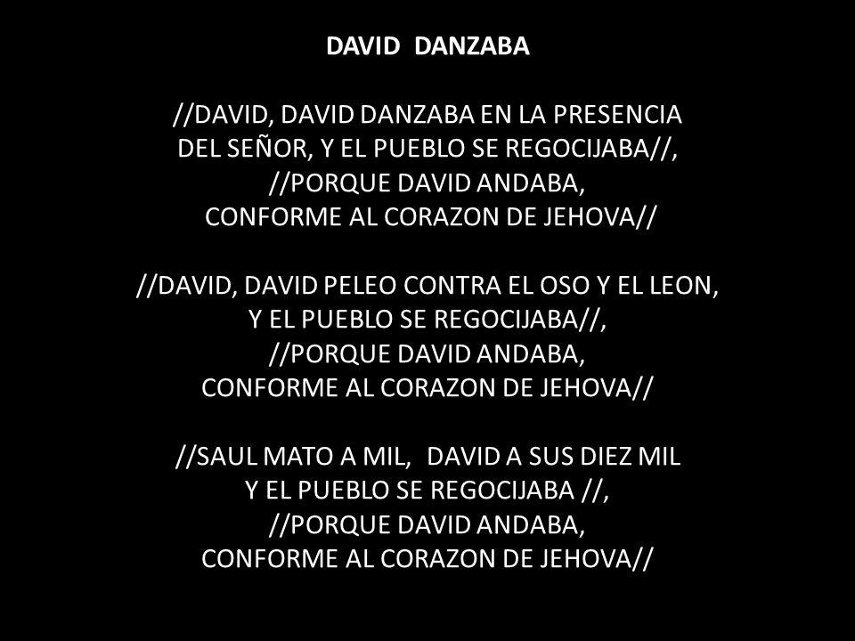 DAVID DANZABA //DAVID, DAVID DANZABA EN LA PRESENCIA DEL SEÑOR, Y EL PUEBLO SE REGOCIJABA//, //PORQUE DAVID ANDABA, CONFORME AL CORAZON DE JEHOVA// //DAVID, DAVID PELEO CONTRA EL OSO Y EL LEON, Y EL PUEBLO SE REGOCIJABA//, //PORQUE DAVID ANDABA, CONFORME AL CORAZON DE JEHOVA// //SAUL MATO A MIL, DAVID A SUS DIEZ MIL Y EL PUEBLO SE REGOCIJABA //, //PORQUE DAVID ANDABA, CONFORME AL CORAZON DE JEHOVA//