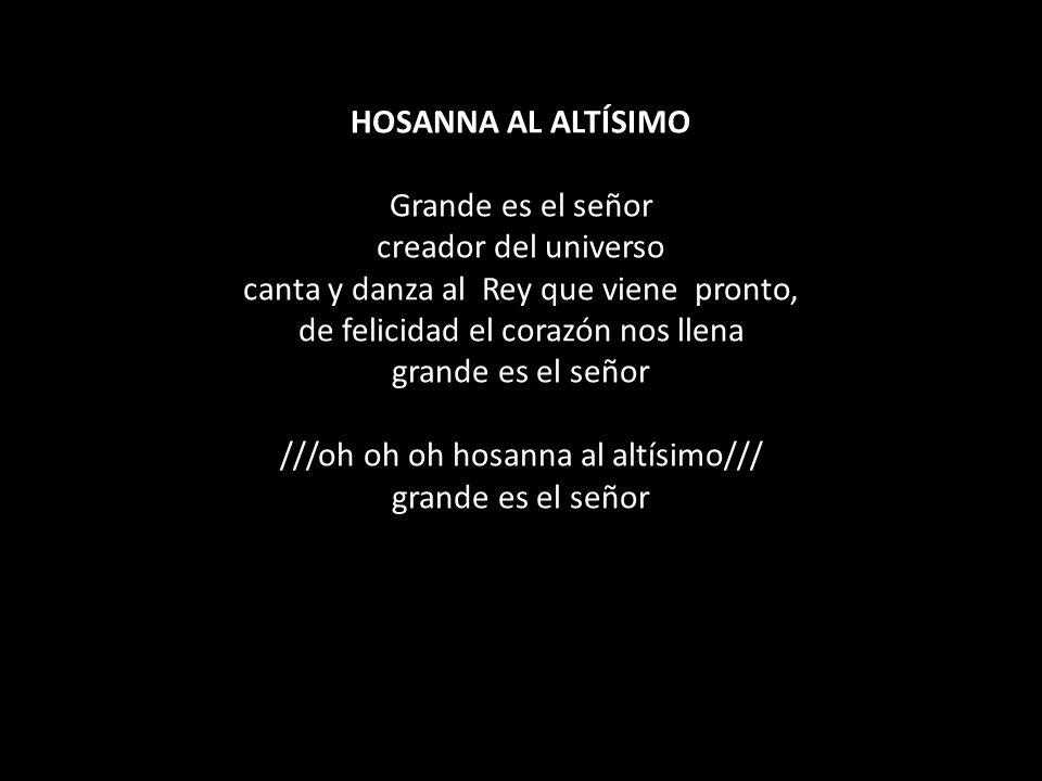HOSANNA AL ALTÍSIMO Grande es el señor creador del universo canta y danza al Rey que viene pronto, de felicidad el corazón nos llena grande es el señor ///oh oh oh hosanna al altísimo/// grande es el señor