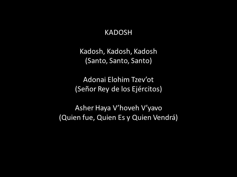 KADOSH Kadosh, Kadosh, Kadosh (Santo, Santo, Santo) Adonai Elohim Tzevot (Señor Rey de los Ejércitos) Asher Haya Vhoveh Vyavo (Quien fue, Quien Es y Quien Vendrá)