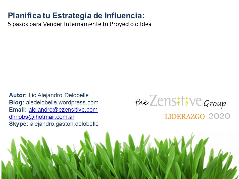 Planifica tu Estrategia de Influencia: 5 pasos para Vender Internamente tu Proyecto o Idea Autor: Lic Alejandro Delobelle Blog: aledelobelle.wordpress.com Email: alejandro@ezensitive.comalejandro@ezensitive.com dhrjobs@|hotmail.com.ar Skype: alejandro.gaston.delobelle