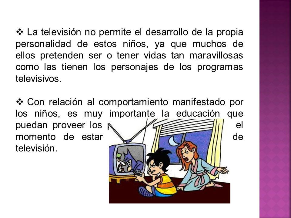 La televisión no permite el desarrollo de la propia personalidad de estos niños, ya que muchos de ellos pretenden ser o tener vidas tan maravillosas c