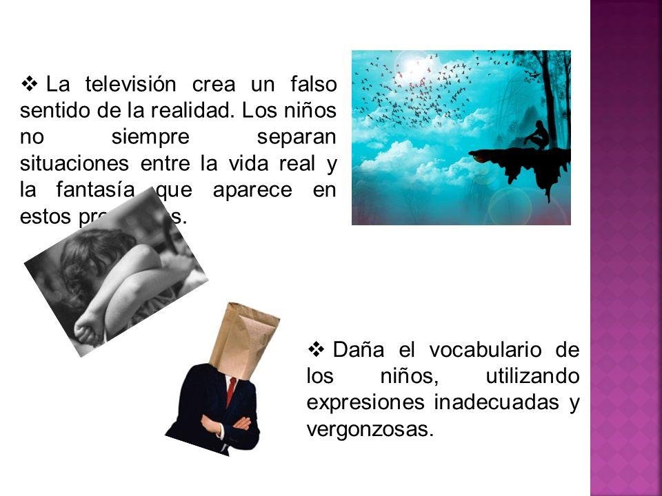 Daña el vocabulario de los niños, utilizando expresiones inadecuadas y vergonzosas. La televisión crea un falso sentido de la realidad. Los niños no s