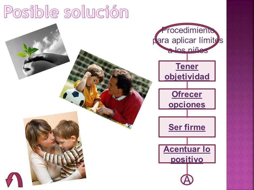 Procedimiento para aplicar límites a los niños Tener objetividad Ofrecer opciones Ser firme A Acentuar lo positivo