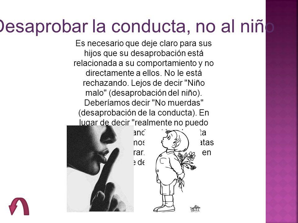 Desaprobar la conducta, no al niño Es necesario que deje claro para sus hijos que su desaprobación está relacionada a su comportamiento y no directame
