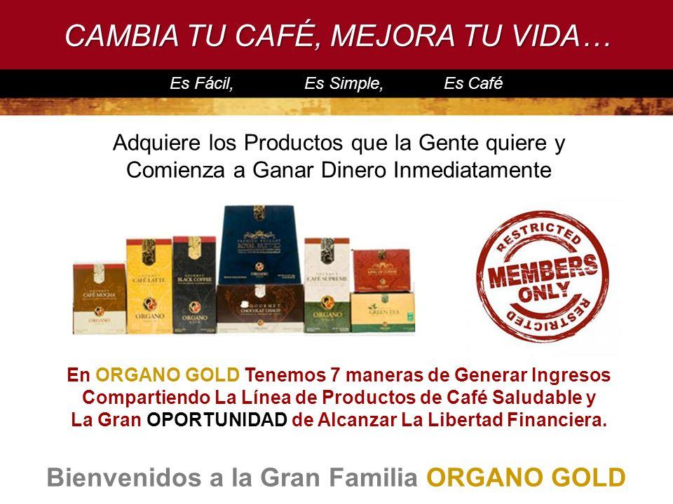 PRODUCTOS QUE LA GENTE QUIERE CAMBIA TU CAFÉ, MEJORA TU VIDA… Bienvenidos a la Gran Familia ORGANO GOLD Adquiere los Productos que la Gente quiere y C