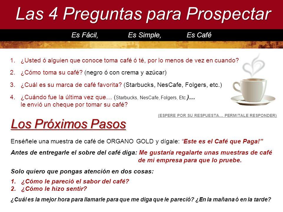 Las 4 Preguntas para Prospectar Es Fácil, Es Simple, Es Café Enséñele una muestra de café de ORGANO GOLD y dígale: Este es el Café que Paga! Antes de
