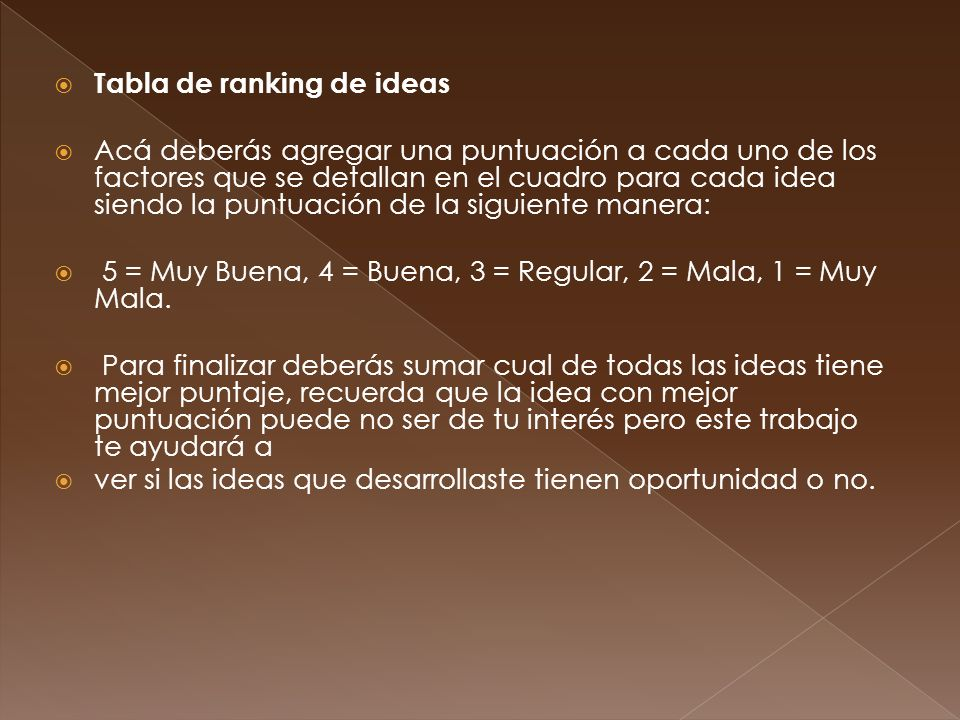 Tabla de ranking de ideas Acá deberás agregar una puntuación a cada uno de los factores que se detallan en el cuadro para cada idea siendo la puntuación de la siguiente manera: 5 = Muy Buena, 4 = Buena, 3 = Regular, 2 = Mala, 1 = Muy Mala.