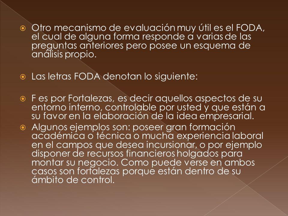 Otro mecanismo de evaluación muy útil es el FODA, el cual de alguna forma responde a varias de las preguntas anteriores pero posee un esquema de análisis propio.